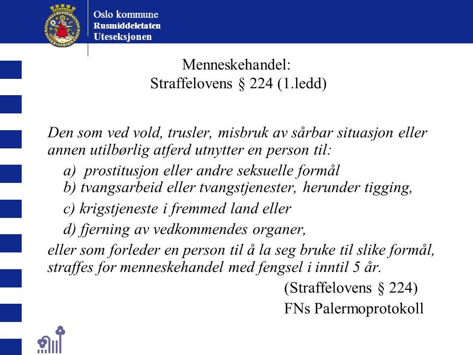 Oslo kommune Rusmiddeletaten Oslo kommune Rusmiddeletaten Uteseksjonen Menneskehandel: Straffelovens § 224 (1.ledd) Den som ved vold, trusler, misbruk av sårbar situasjon eller annen utilbørlig atferd utnytter en person til: a) prostitusjon eller andre seksuelle formål b) tvangsarbeid eller tvangstjenester, herunder tigging, c) krigstjeneste i fremmed land eller d) fjerning av vedkommendes organer, eller som forleder en person til å la seg bruke til slike formål, straffes for menneskehandel med fengsel i inntil 5 år.