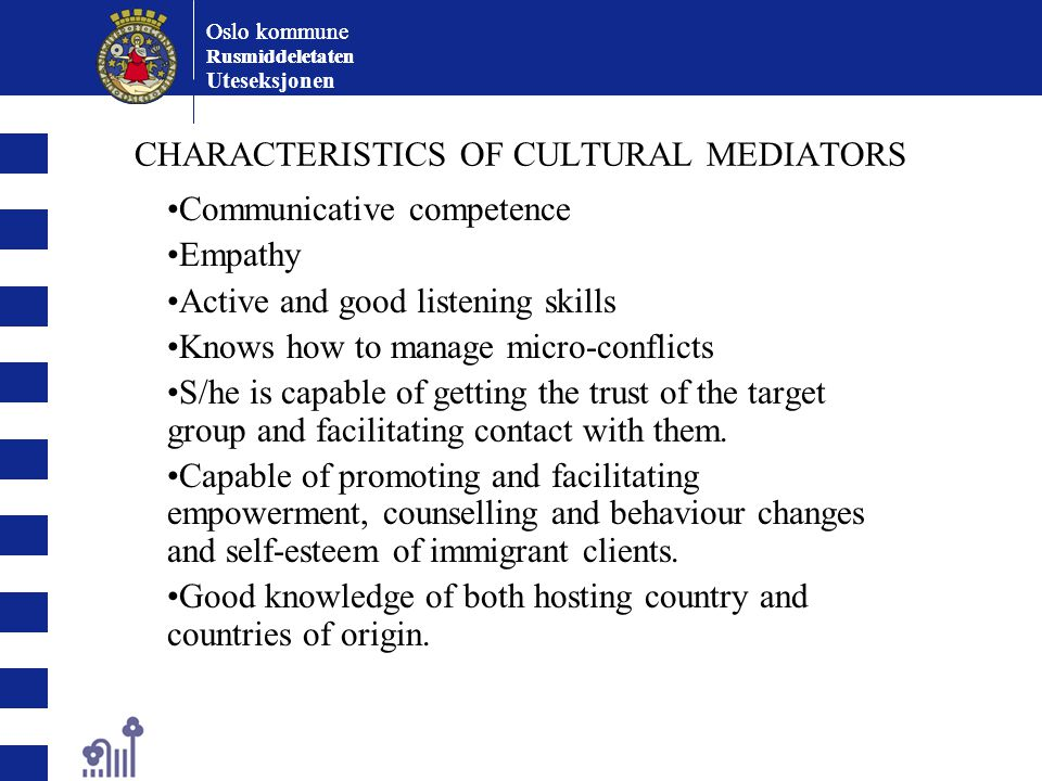 Oslo kommune Rusmiddeletaten Oslo kommune Rusmiddeletaten Uteseksjonen CHARACTERISTICS OF CULTURAL MEDIATORS Communicative competence Empathy Active and good listening skills Knows how to manage micro-conflicts S/he is capable of getting the trust of the target group and facilitating contact with them.