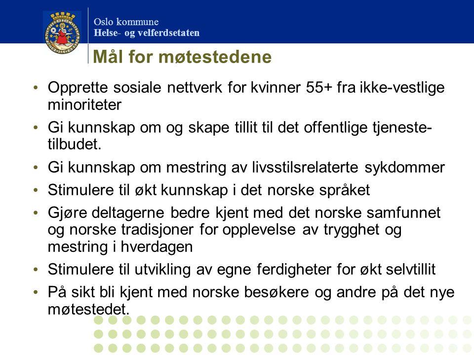 Oslo kommune Helse- og velferdsetaten Mål for møtestedene Opprette sosiale nettverk for kvinner 55+ fra ikke-vestlige minoriteter Gi kunnskap om og sk