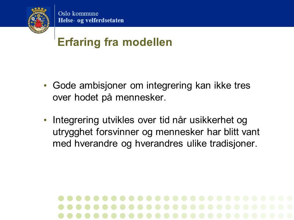 Oslo kommune Helse- og velferdsetaten Erfaring fra modellen Gode ambisjoner om integrering kan ikke tres over hodet på mennesker. Integrering utvikles