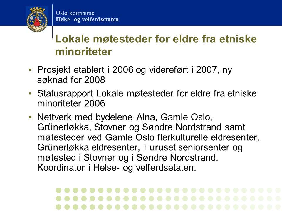 Oslo kommune Helse- og velferdsetaten Lokale møtesteder for eldre fra etniske minoriteter Prosjekt etablert i 2006 og videreført i 2007, ny søknad for