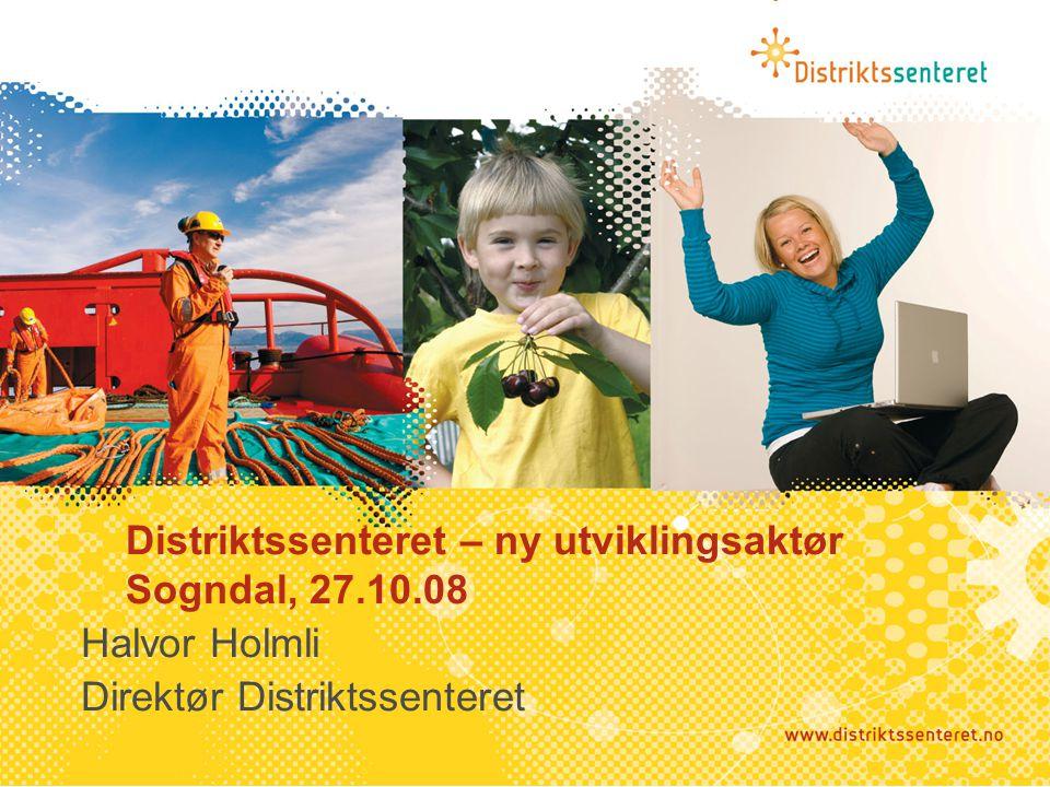 Distriktssenteret – ny utviklingsaktør Sogndal, 27.10.08 Halvor Holmli Direktør Distriktssenteret