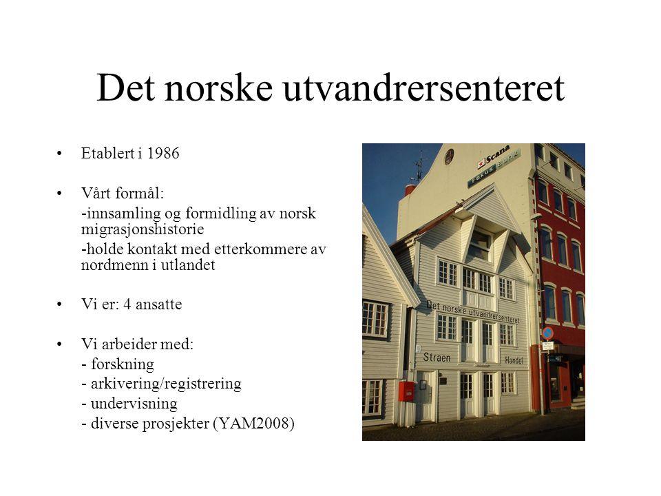 Det norske utvandrersenteret Etablert i 1986 Vårt formål: -innsamling og formidling av norsk migrasjonshistorie -holde kontakt med etterkommere av nordmenn i utlandet Vi er: 4 ansatte Vi arbeider med: - forskning - arkivering/registrering - undervisning - diverse prosjekter (YAM2008)