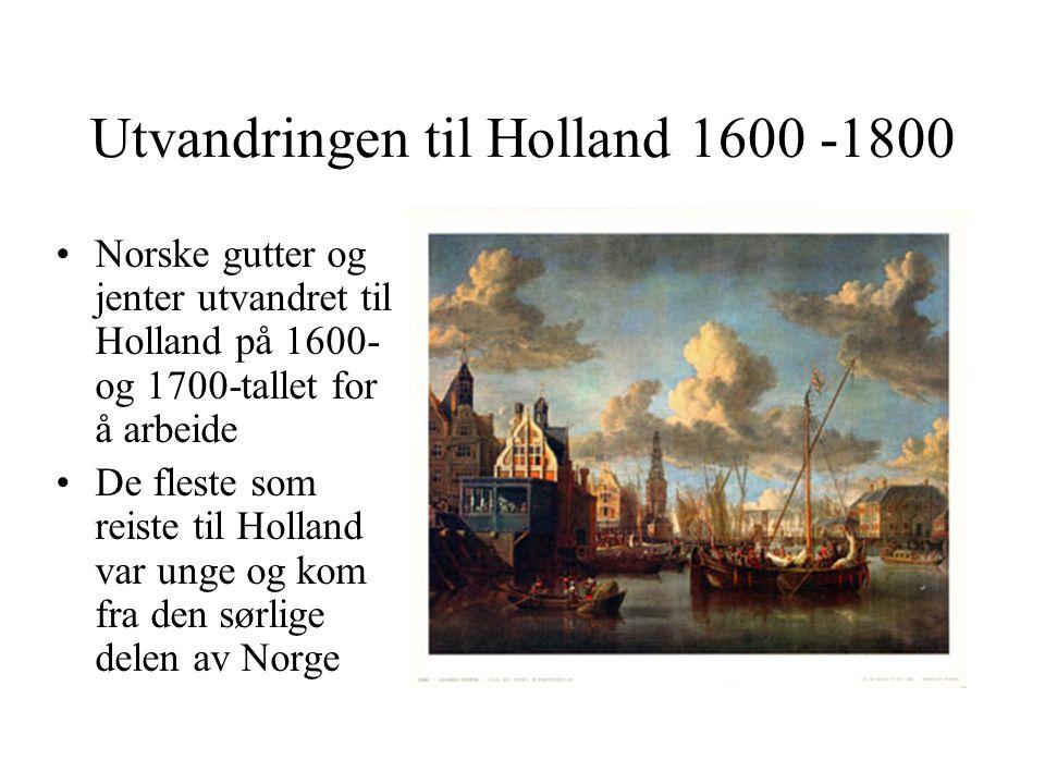 Utvandringen til Holland 1600 -1800 Norske gutter og jenter utvandret til Holland på 1600- og 1700-tallet for å arbeide De fleste som reiste til Holland var unge og kom fra den sørlige delen av Norge