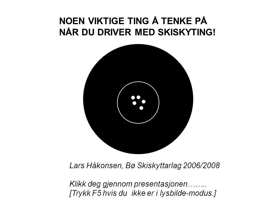 NOEN VIKTIGE TING Å TENKE PÅ NÅR DU DRIVER MED SKISKYTING! Lars Håkonsen, Bø Skiskyttarlag 2006/2008 Klikk deg gjennom presentasjonen…….. [Trykk F5 hv