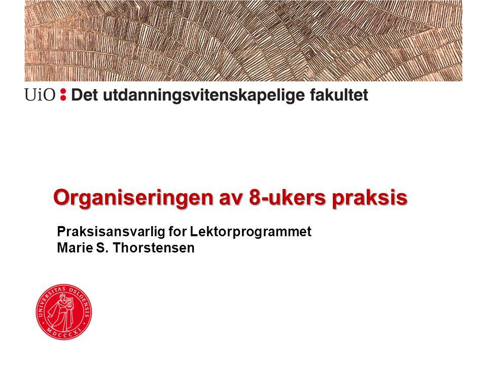 Organiseringen av 8-ukers praksis Praksisansvarlig for Lektorprogrammet Marie S. Thorstensen