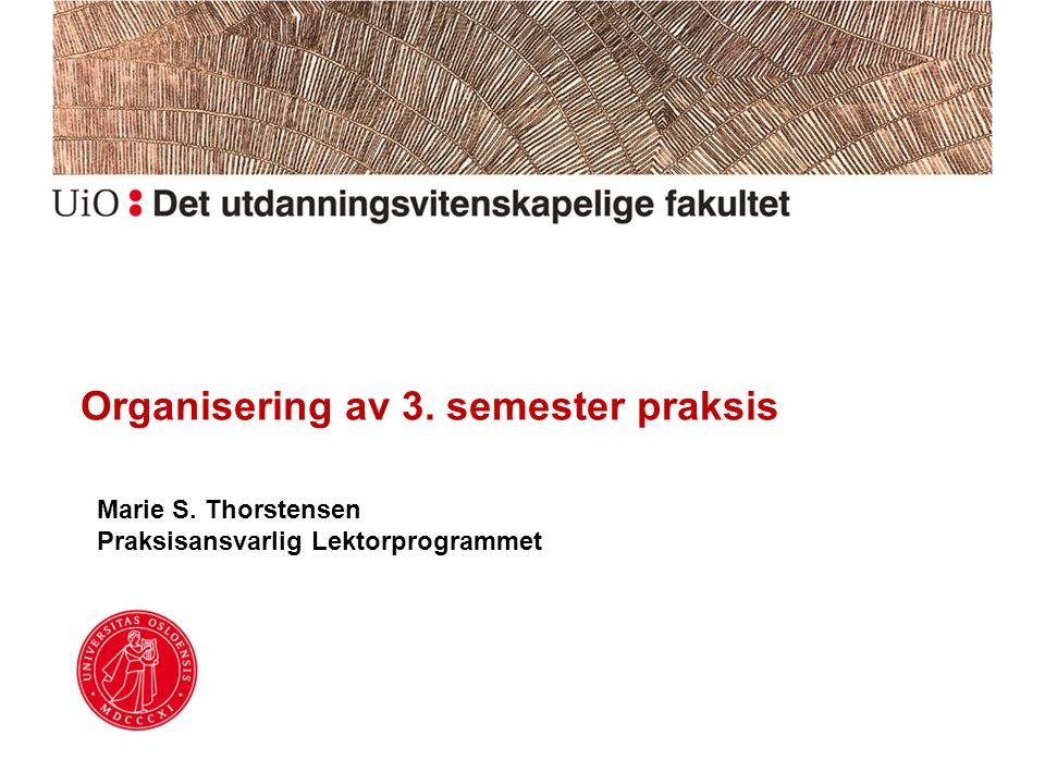 Organisering av 3. semester praksis Marie S. Thorstensen Praksisansvarlig Lektorprogrammet