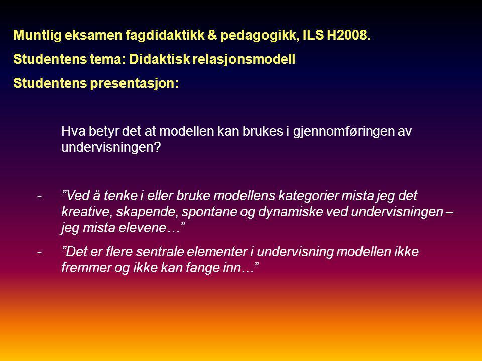 Muntlig eksamen fagdidaktikk & pedagogikk, ILS H2008. Studentens tema: Didaktisk relasjonsmodell Studentens presentasjon: Hva betyr det at modellen ka