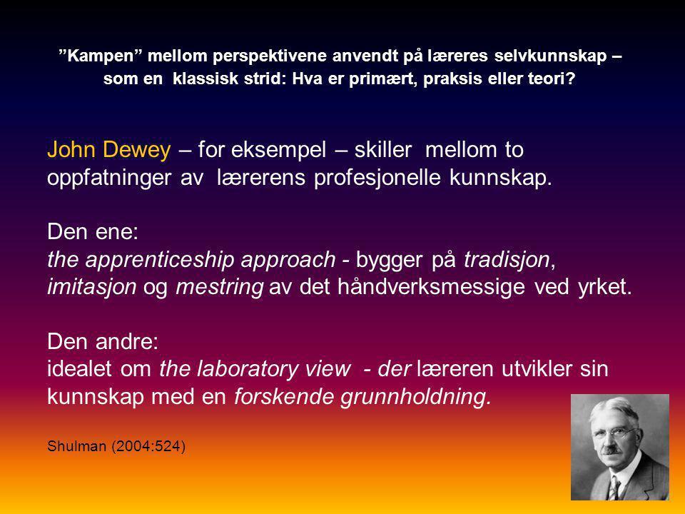 John Dewey – for eksempel – skiller mellom to oppfatninger av lærerens profesjonelle kunnskap. Den ene: the apprenticeship approach - bygger på tradis