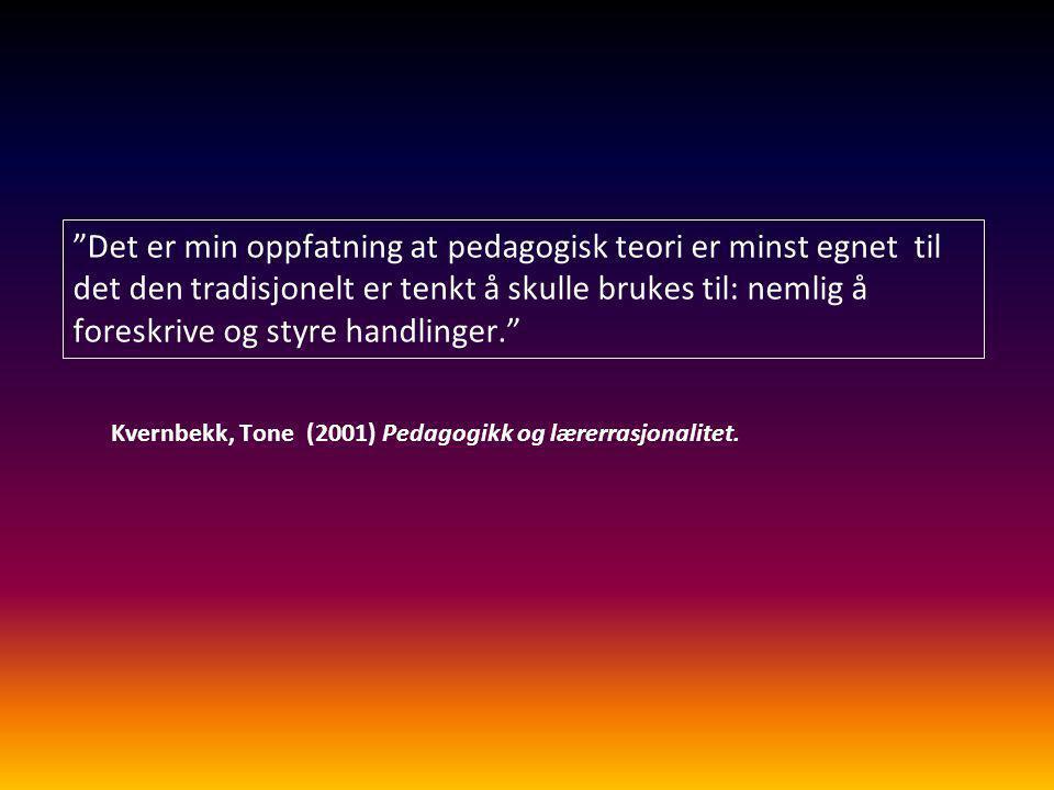 """""""Det er min oppfatning at pedagogisk teori er minst egnet til det den tradisjonelt er tenkt å skulle brukes til: nemlig å foreskrive og styre handling"""