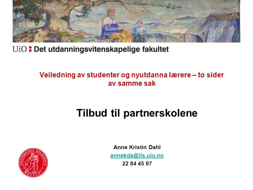 Veiledning av studenter og nyutdanna lærere – to sider av samme sak Tilbud til partnerskolene Anne Kristin Dahl annekda@ils.uio.no 22 84 45 97