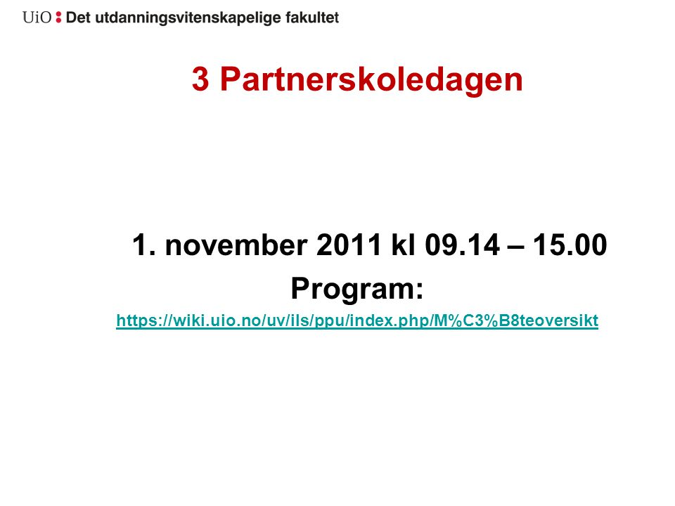 3 Partnerskoledagen 1. november 2011 kl 09.14 – 15.00 Program: https://wiki.uio.no/uv/ils/ppu/index.php/M%C3%B8teoversikt