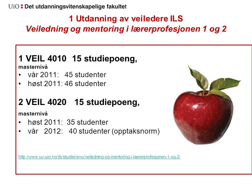 1 Utdanning av veiledere ILS Veiledning og mentoring i lærerprofesjonen 1 og 2 1 VEIL 4010 15 studiepoeng, masternivå vår 2011: 45 studenter høst 2011: 46 studenter 2 VEIL 4020 15 studiepoeng, masternivå høst 2011: 35 studenter vår 2012: 40 studenter (opptaksnorm) http://www.uv.uio.no/ils/studier/evu/veiledning-og-mentoring-i-laererprofesjonen-1-og-2/