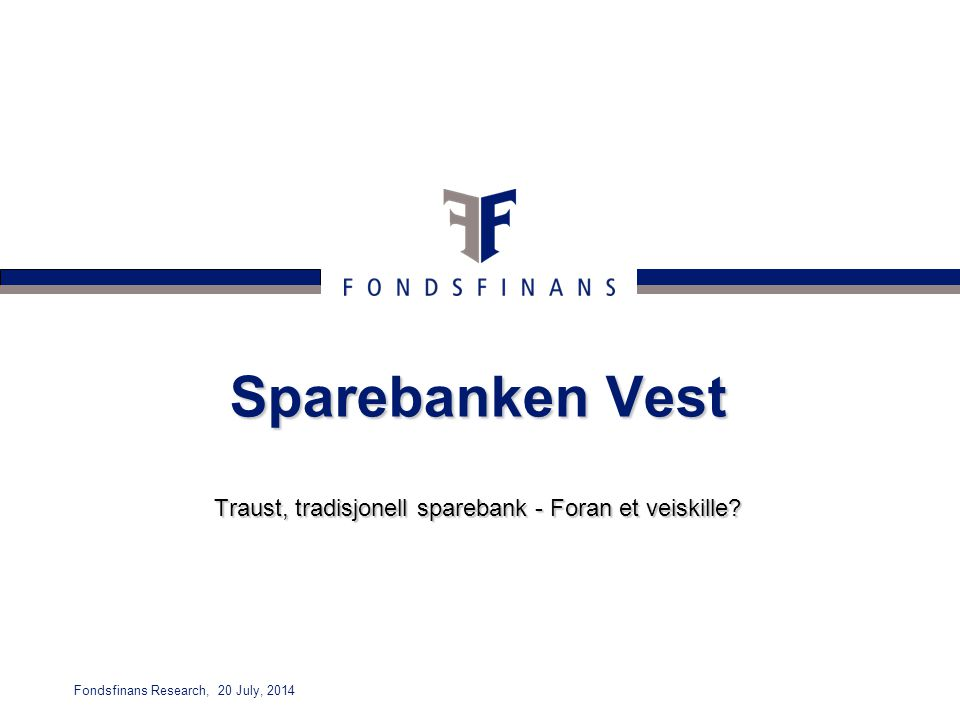 Fondsfinans Research, 20 July, 2014 Sparebanken Vest Traust, tradisjonell sparebank - Foran et veiskille