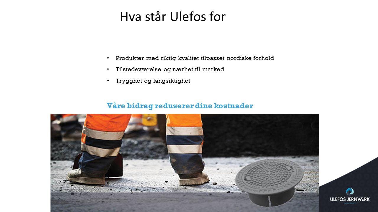 Hva står Ulefos for Produkter med riktig kvalitet tilpasset nordiske forhold Tilstedeværelse og nærhet til marked Trygghet og langsiktighet Våre bidra