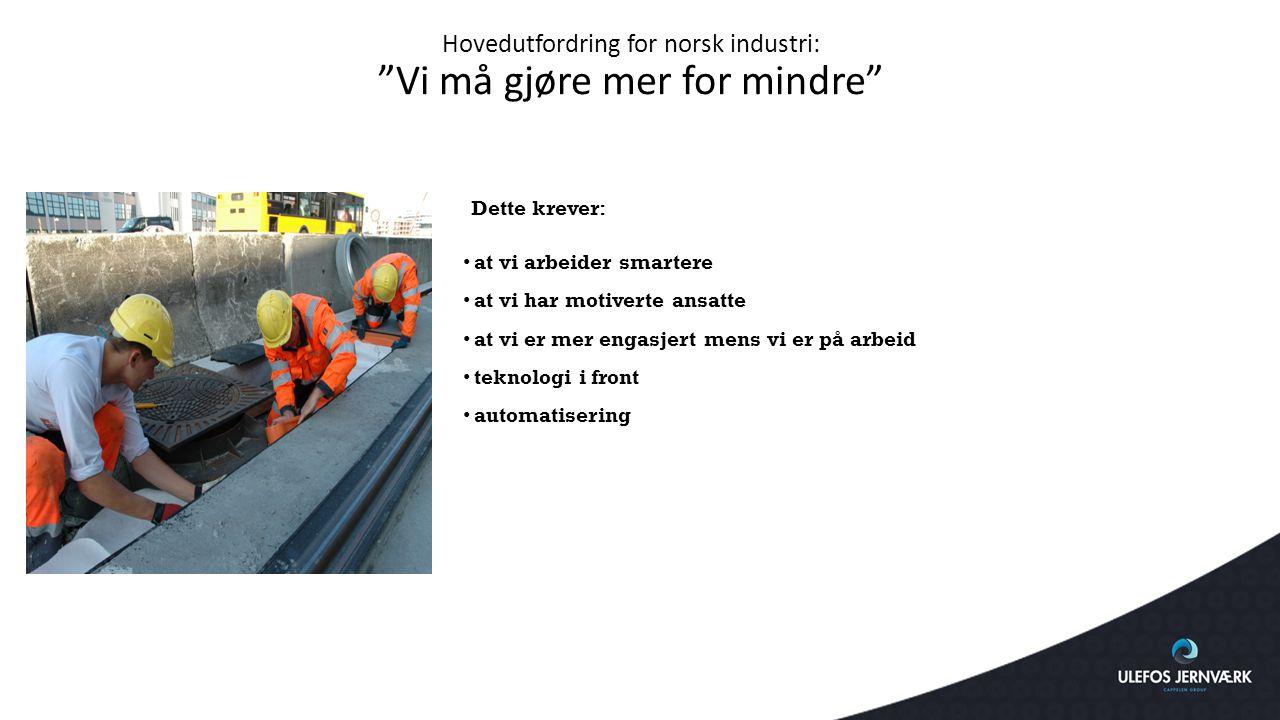 """Hovedutfordring for norsk industri: """"Vi må gjøre mer for mindre"""" Dette krever: at vi arbeider smartere at vi har motiverte ansatte at vi er mer engasj"""