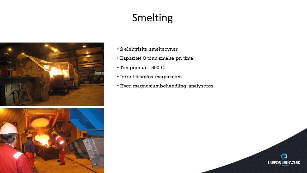 Smelting 2 elektriske smelteovner Kapasitet 8 tonn smelte pr. time Temperatur 1500 C Jernet tilsettes magnesium Hver magnesiumbehandling analyseres