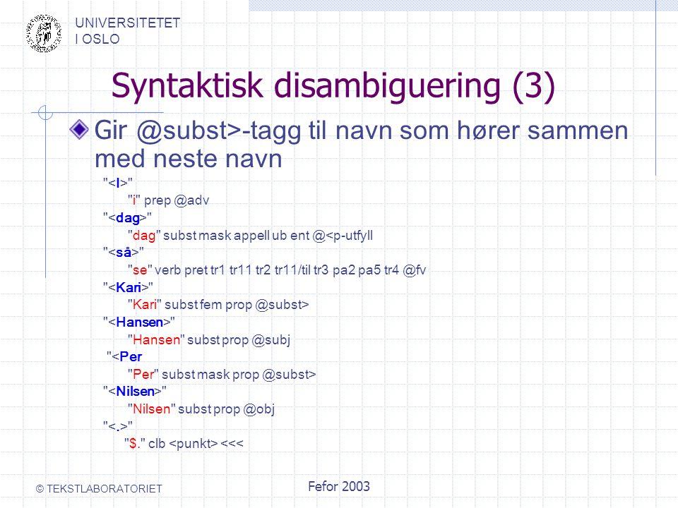UNIVERSITETET I OSLO © TEKSTLABORATORIET Fefor 2003 Syntaktisk disambiguering (3) Gir @subst>-tagg til navn som hører sammen med neste navn