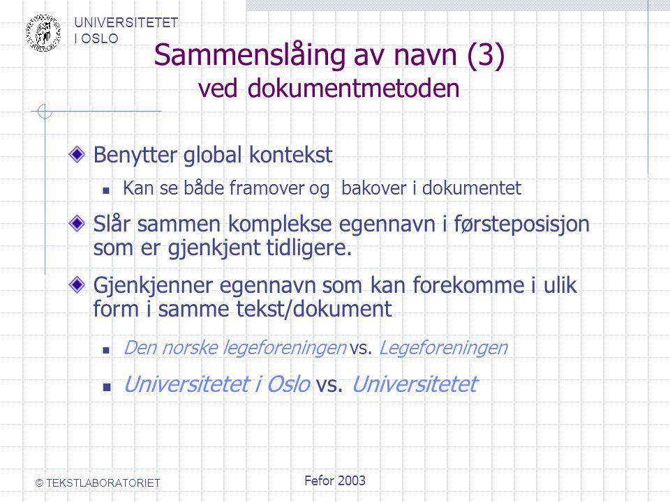 UNIVERSITETET I OSLO © TEKSTLABORATORIET Fefor 2003 Sammenslåing av navn (3) ved dokumentmetoden Benytter global kontekst Kan se både framover og bakover i dokumentet Slår sammen komplekse egennavn i førsteposisjon som er gjenkjent tidligere.