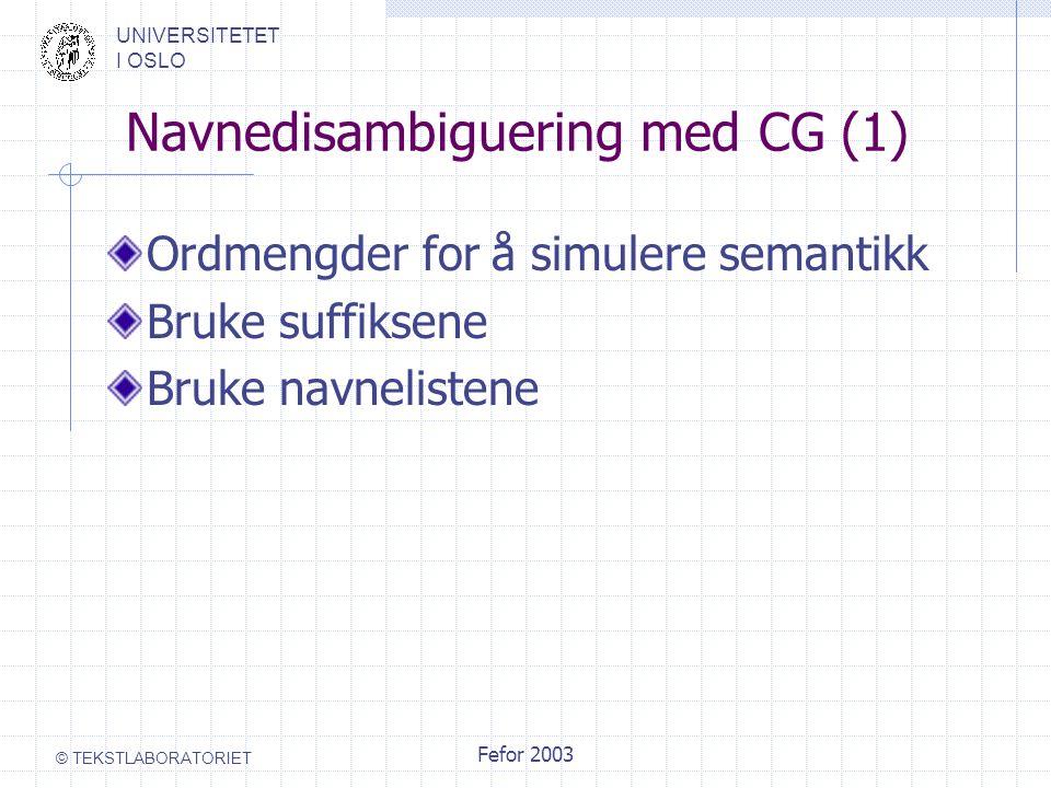 UNIVERSITETET I OSLO © TEKSTLABORATORIET Fefor 2003 Navnedisambiguering med CG (1) Ordmengder for å simulere semantikk Bruke suffiksene Bruke navnelis