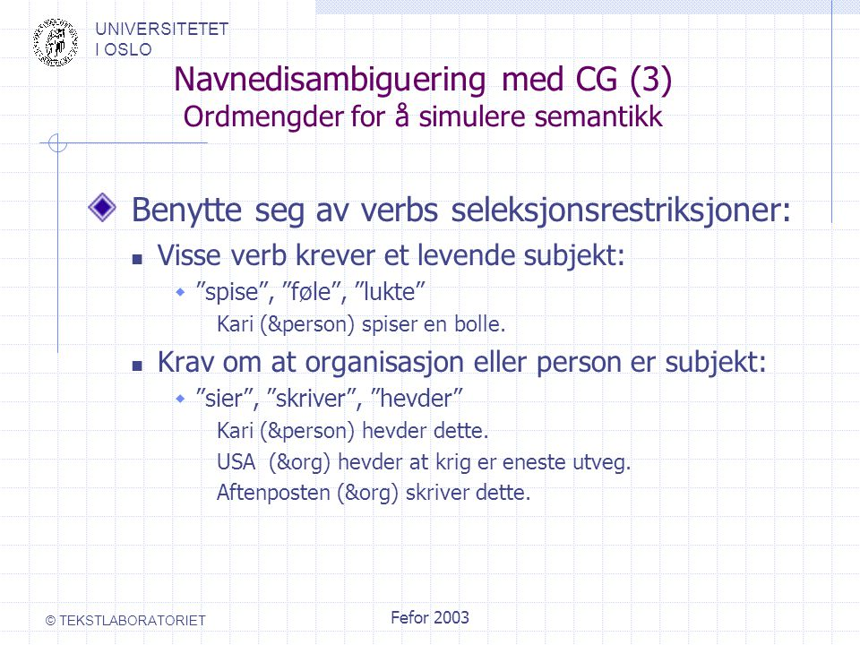 UNIVERSITETET I OSLO © TEKSTLABORATORIET Fefor 2003 Navnedisambiguering med CG (3) Ordmengder for å simulere semantikk Benytte seg av verbs seleksjonsrestriksjoner: Visse verb krever et levende subjekt:  spise , føle , lukte Kari (&person) spiser en bolle.