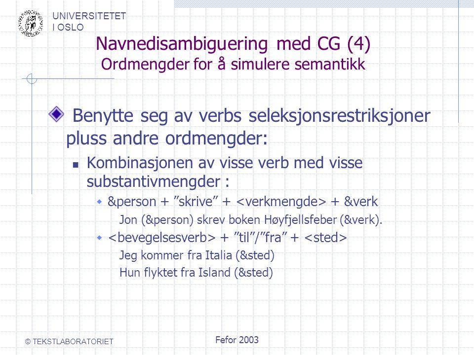 UNIVERSITETET I OSLO © TEKSTLABORATORIET Fefor 2003 Navnedisambiguering med CG (4) Ordmengder for å simulere semantikk Benytte seg av verbs seleksjons