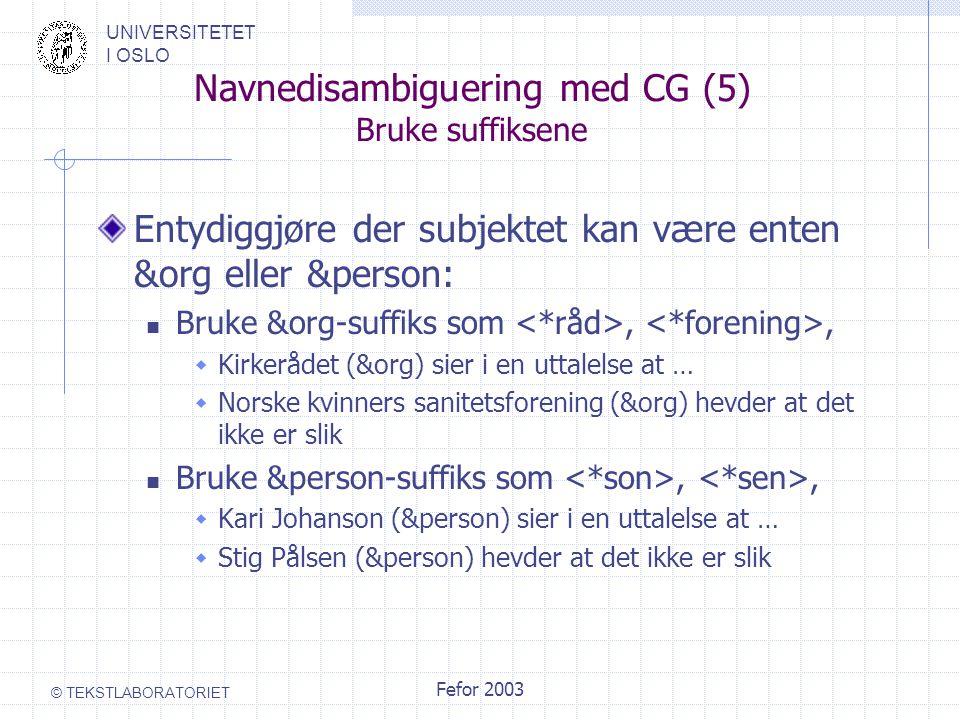 UNIVERSITETET I OSLO © TEKSTLABORATORIET Fefor 2003 Navnedisambiguering med CG (5) Bruke suffiksene Entydiggjøre der subjektet kan være enten &org eller &person: Bruke &org-suffiks som,,  Kirkerådet (&org) sier i en uttalelse at …  Norske kvinners sanitetsforening (&org) hevder at det ikke er slik Bruke &person-suffiks som,,  Kari Johanson (&person) sier i en uttalelse at …  Stig Pålsen (&person) hevder at det ikke er slik