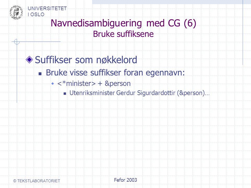 UNIVERSITETET I OSLO © TEKSTLABORATORIET Fefor 2003 Navnedisambiguering med CG (6) Bruke suffiksene Suffikser som nøkkelord Bruke visse suffikser foran egennavn:  + &person Utenriksminister Gerdur Sigurdardottir (&person)…