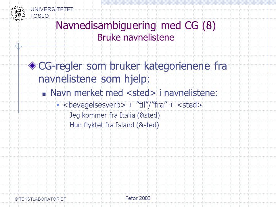 UNIVERSITETET I OSLO © TEKSTLABORATORIET Fefor 2003 Navnedisambiguering med CG (8) Bruke navnelistene CG-regler som bruker kategorienene fra navnelistene som hjelp: Navn merket med i navnelistene:  + til / fra + Jeg kommer fra Italia (&sted) Hun flyktet fra Island (&sted)