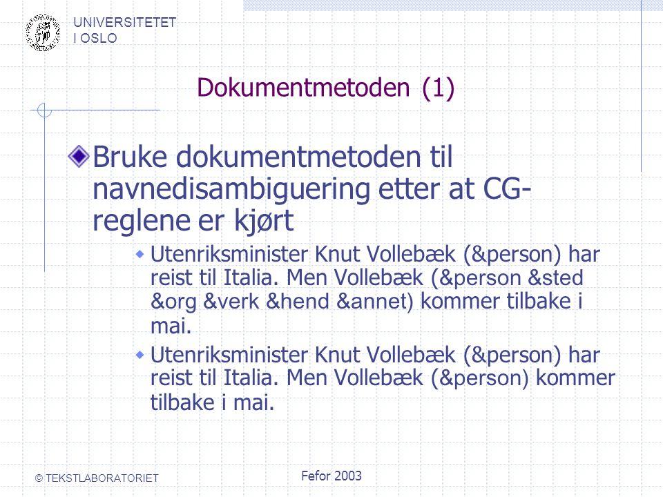 UNIVERSITETET I OSLO © TEKSTLABORATORIET Fefor 2003 Dokumentmetoden (1) Bruke dokumentmetoden til navnedisambiguering etter at CG- reglene er kjørt  Utenriksminister Knut Vollebæk (&person) har reist til Italia.