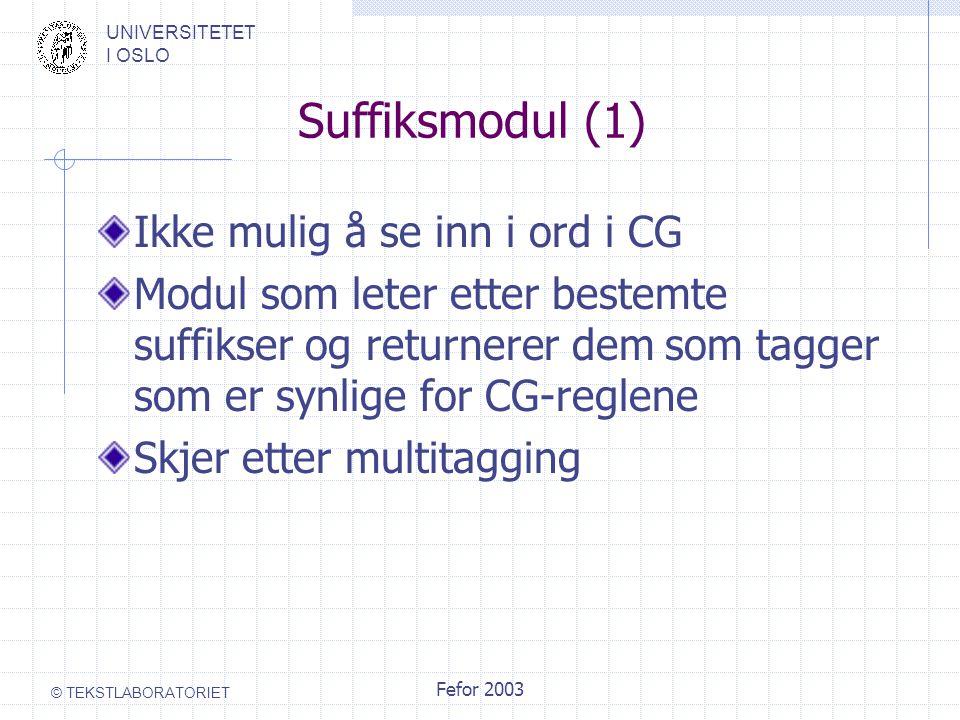 UNIVERSITETET I OSLO © TEKSTLABORATORIET Fefor 2003 Suffiksmodul (1) Ikke mulig å se inn i ord i CG Modul som leter etter bestemte suffikser og returnerer dem som tagger som er synlige for CG-reglene Skjer etter multitagging