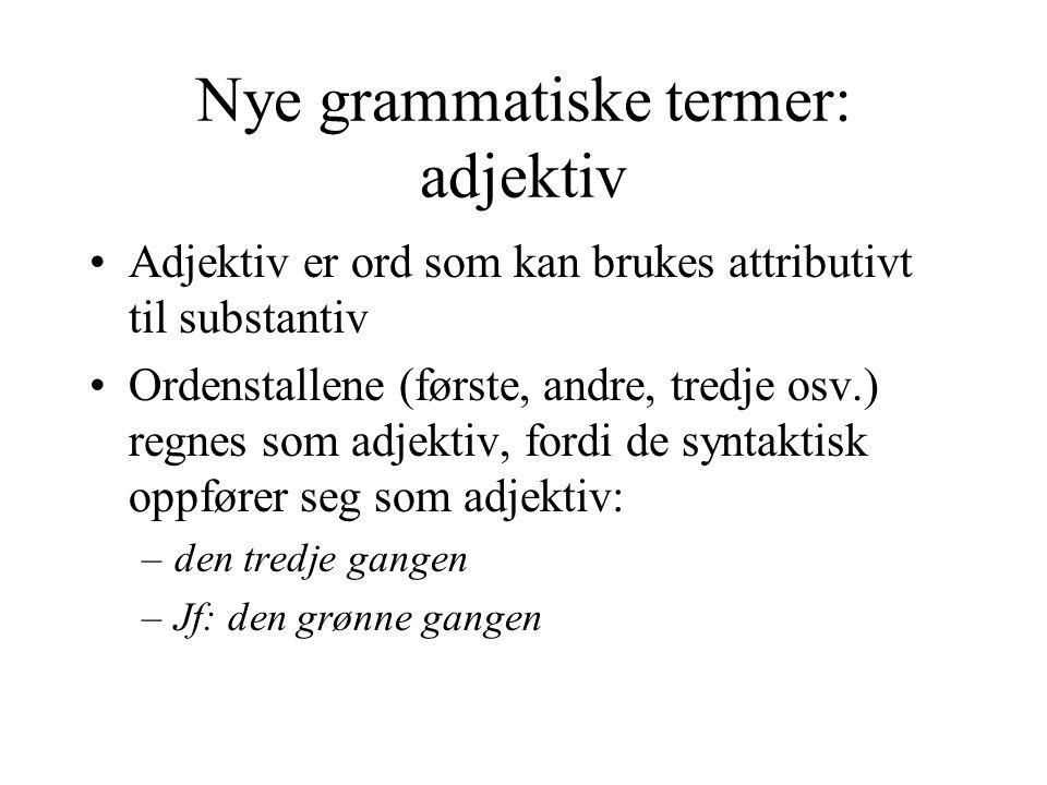 Nye grammatiske termer: adjektiv Adjektiv er ord som kan brukes attributivt til substantiv Ordenstallene (første, andre, tredje osv.) regnes som adjektiv, fordi de syntaktisk oppfører seg som adjektiv: –den tredje gangen –Jf: den grønne gangen