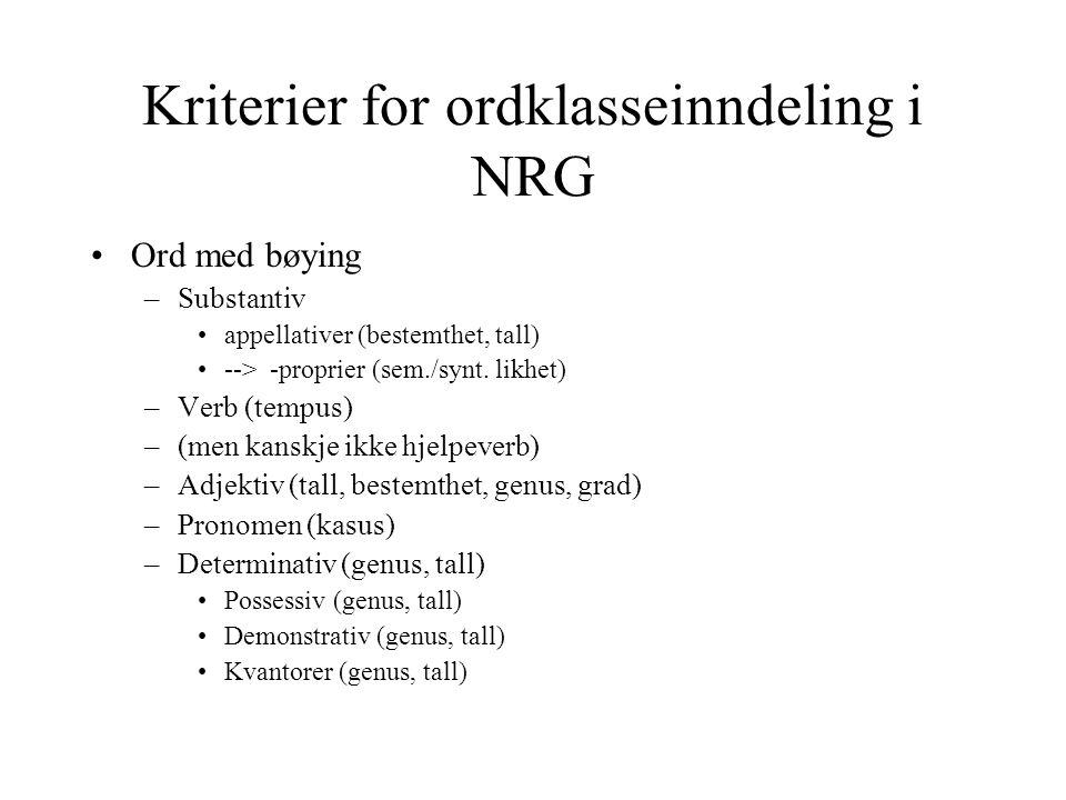 Kriterier for ordklasseinndeling i NRG Ord med bøying –Substantiv appellativer (bestemthet, tall) --> -proprier (sem./synt. likhet) –Verb (tempus) –(m