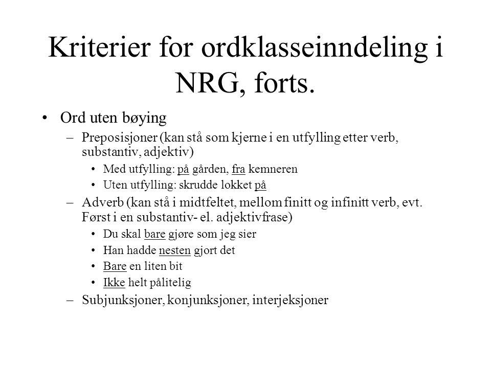 Kriterier for ordklasseinndeling i NRG, forts. Ord uten bøying –Preposisjoner (kan stå som kjerne i en utfylling etter verb, substantiv, adjektiv) Med