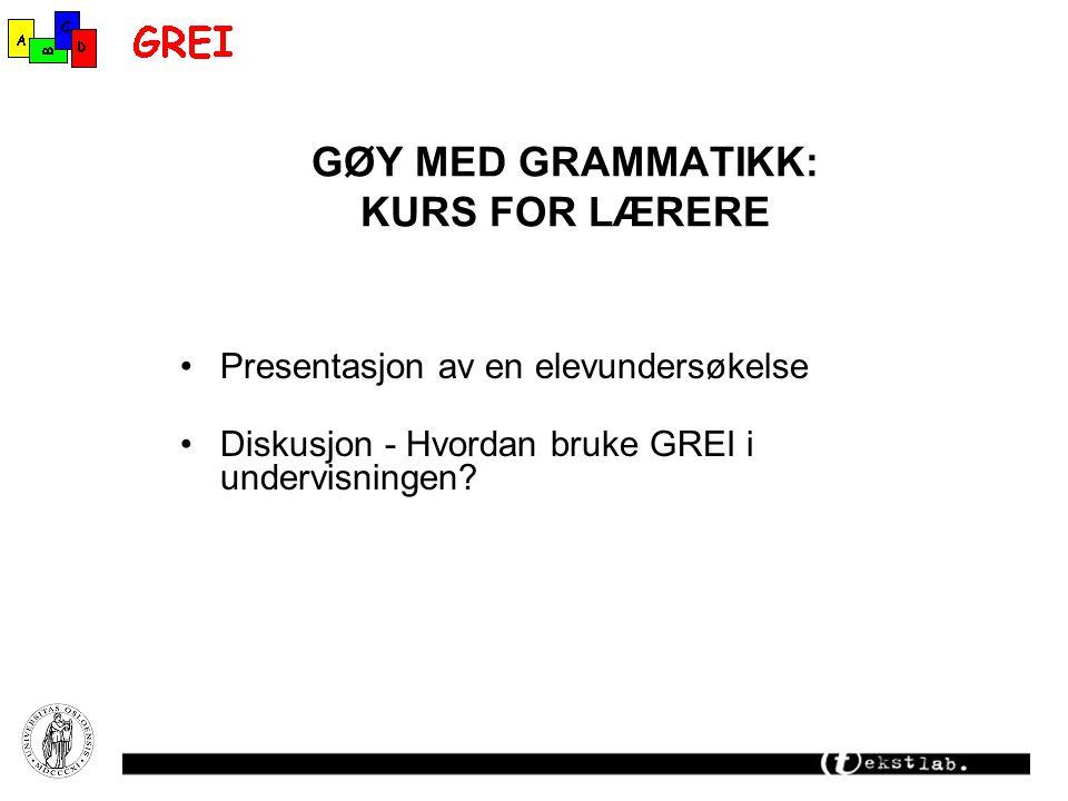 GØY MED GRAMMATIKK: KURS FOR LÆRERE Presentasjon av en elevundersøkelse Diskusjon - Hvordan bruke GREI i undervisningen?