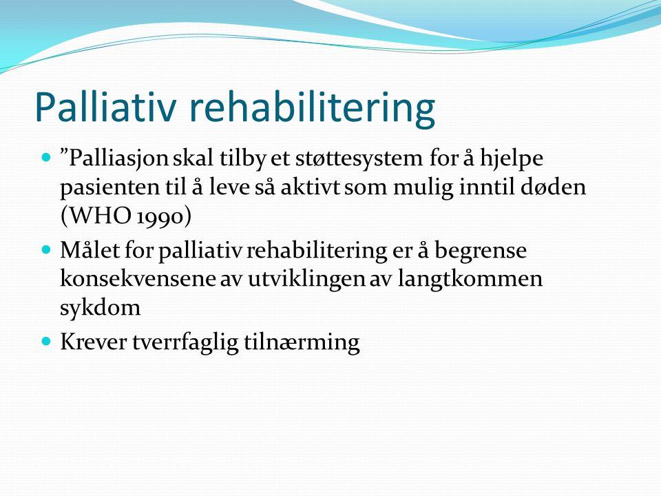 Palliativ rehabilitering Palliasjon skal tilby et støttesystem for å hjelpe pasienten til å leve så aktivt som mulig inntil døden (WHO 1990) Målet for palliativ rehabilitering er å begrense konsekvensene av utviklingen av langtkommen sykdom Krever tverrfaglig tilnærming