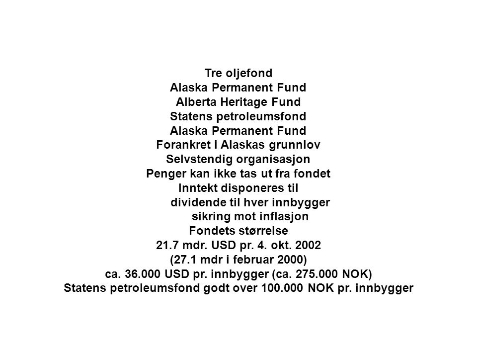 Tre oljefond Alaska Permanent Fund Alberta Heritage Fund Statens petroleumsfond Alaska Permanent Fund Forankret i Alaskas grunnlov Selvstendig organisasjon Penger kan ikke tas ut fra fondet Inntekt disponeres til dividende til hver innbygger sikring mot inflasjon Fondets størrelse 21.7 mdr.
