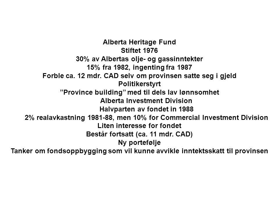 Alberta Heritage Fund Stiftet 1976 30% av Albertas olje- og gassinntekter 15% fra 1982, ingenting fra 1987 Forble ca. 12 mdr. CAD selv om provinsen sa