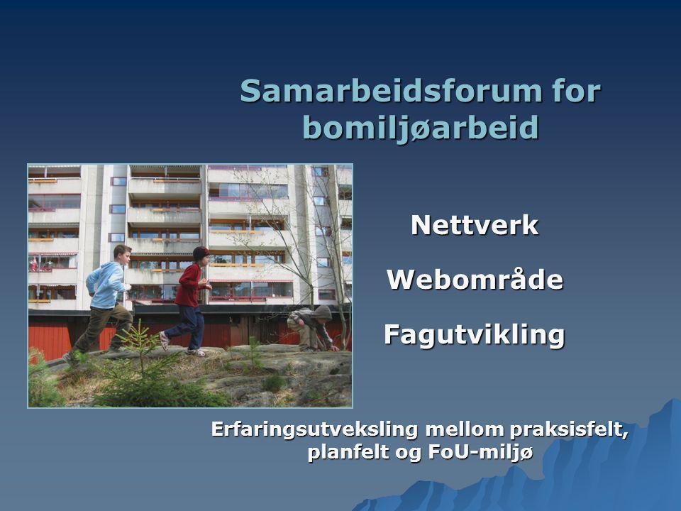 Samarbeidsforum for bomiljøarbeid Nettverk Nettverk Webområde Webområde Fagutvikling Fagutvikling Erfaringsutveksling mellom praksisfelt, planfelt og FoU-miljø