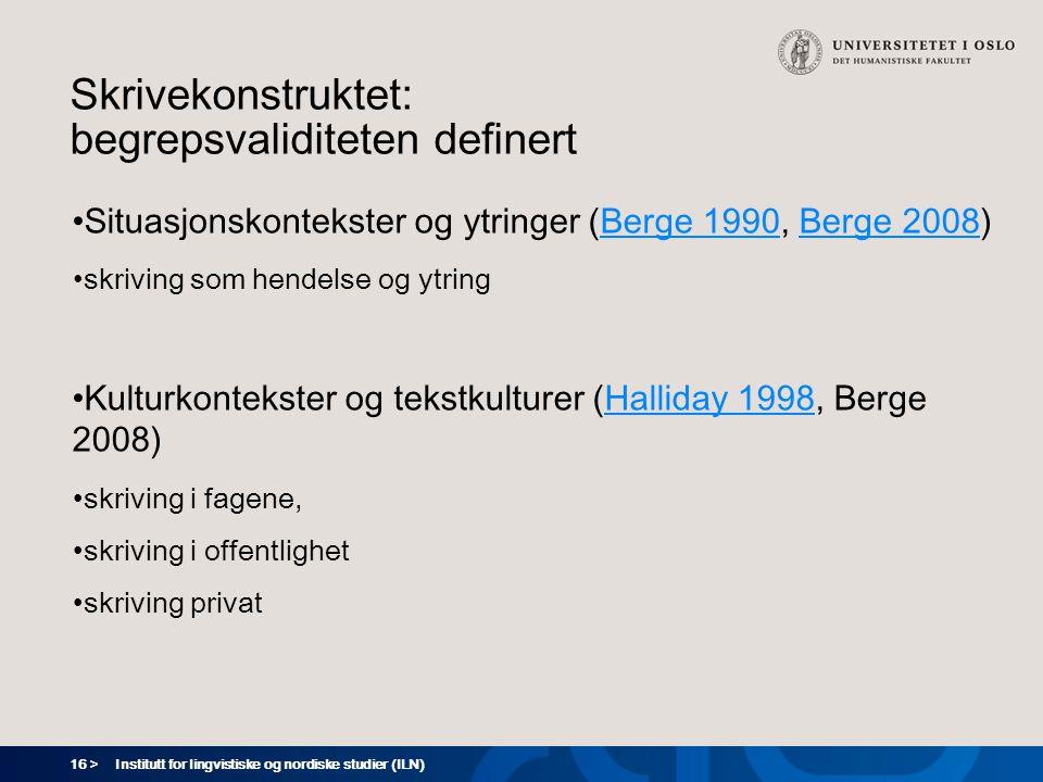 16 > Institutt for lingvistiske og nordiske studier (ILN) Skrivekonstruktet: begrepsvaliditeten definert Situasjonskontekster og ytringer (Berge 1990, Berge 2008)Berge 1990Berge 2008 skriving som hendelse og ytring Kulturkontekster og tekstkulturer (Halliday 1998, Berge 2008)Halliday 1998 skriving i fagene, skriving i offentlighet skriving privat