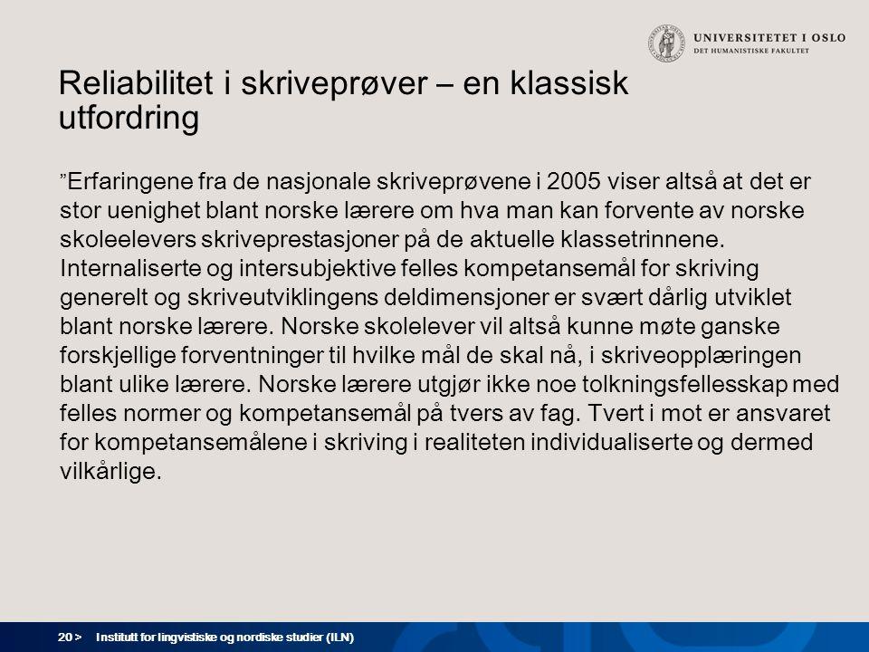 20 > Institutt for lingvistiske og nordiske studier (ILN) Reliabilitet i skriveprøver – en klassisk utfordring Erfaringene fra de nasjonale skriveprøvene i 2005 viser altså at det er stor uenighet blant norske lærere om hva man kan forvente av norske skoleelevers skriveprestasjoner på de aktuelle klassetrinnene.