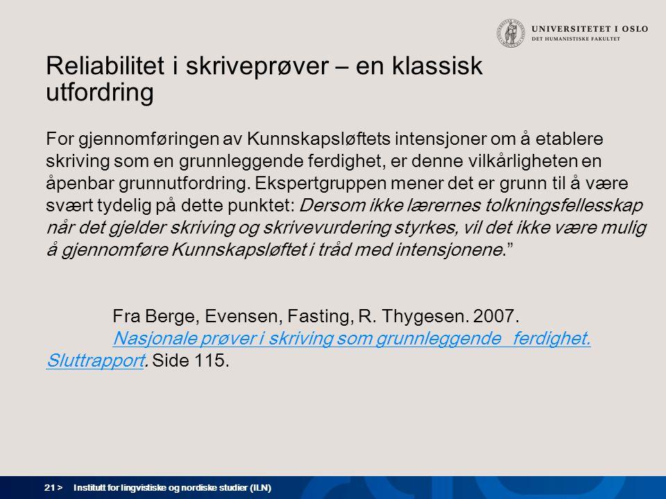 21 > Institutt for lingvistiske og nordiske studier (ILN) Reliabilitet i skriveprøver – en klassisk utfordring For gjennomføringen av Kunnskapsløftets intensjoner om å etablere skriving som en grunnleggende ferdighet, er denne vilkårligheten en åpenbar grunnutfordring.