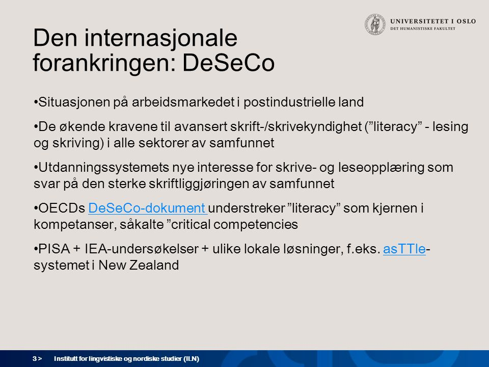 3 > Den internasjonale forankringen: DeSeCo Situasjonen på arbeidsmarkedet i postindustrielle land De økende kravene til avansert skrift-/skrivekyndighet ( literacy - lesing og skriving) i alle sektorer av samfunnet Utdanningssystemets nye interesse for skrive- og leseopplæring som svar på den sterke skriftliggjøringen av samfunnet OECDs DeSeCo-dokument understreker literacy som kjernen i kompetanser, såkalte critical competenciesDeSeCo-dokument PISA + IEA-undersøkelser + ulike lokale løsninger, f.eks.