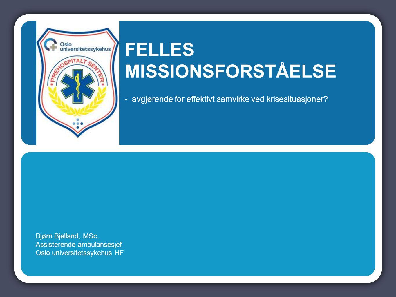 Bjørn Bjelland, MSc. Assisterende ambulansesjef Oslo universitetssykehus HF FELLES MISSIONSFORSTÅELSE - avgjørende for effektivt samvirke ved krisesit