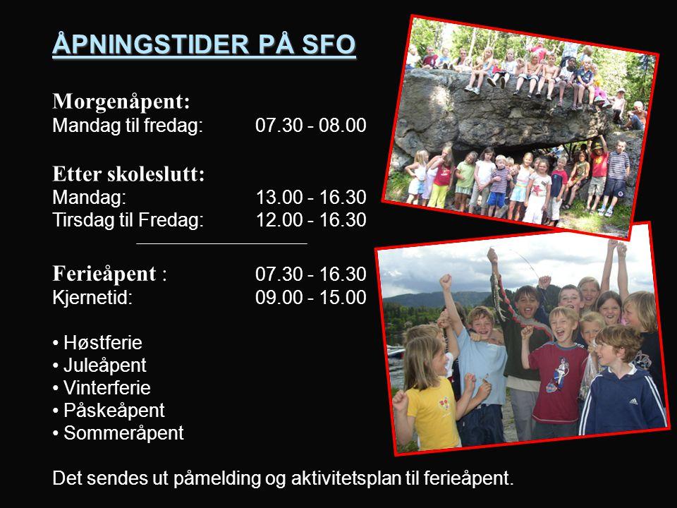 ÅPNINGSTIDER PÅ SFO Morgenåpent: Mandag til fredag: 07.30 - 08.00 Etter skoleslutt: Mandag: 13.00 - 16.30 Tirsdag til Fredag: 12.00 - 16.30 Ferieåpent : 07.30 - 16.30 Kjernetid: 09.00 - 15.00 Høstferie Juleåpent Vinterferie Påskeåpent Sommeråpent Det sendes ut påmelding og aktivitetsplan til ferieåpent.