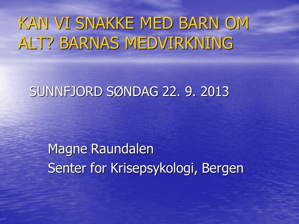 KAN VI SNAKKE MED BARN OM ALT? BARNAS MEDVIRKNING SUNNFJORD SØNDAG 22. 9. 2013 Magne Raundalen Senter for Krisepsykologi, Bergen