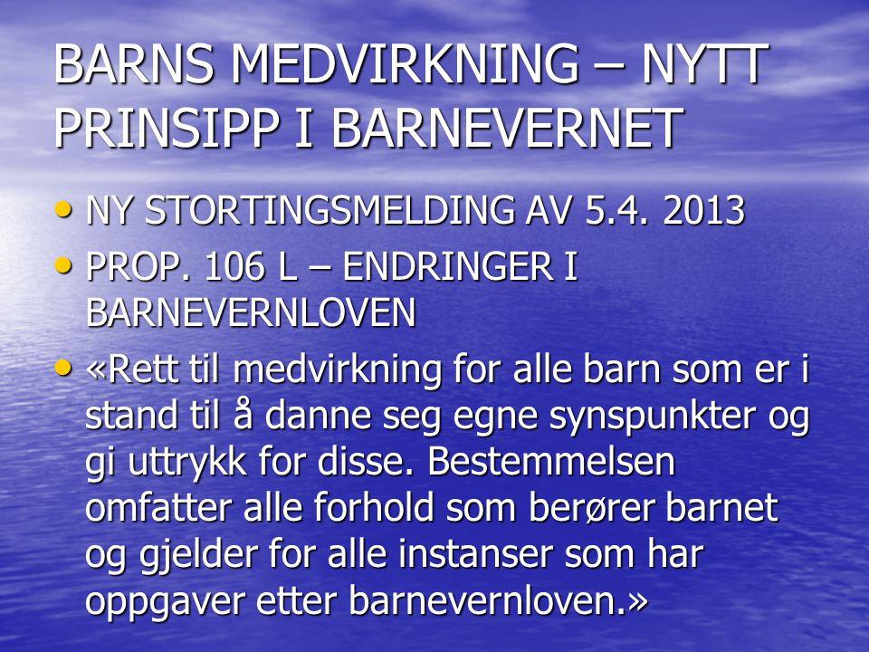 BARNS MEDVIRKNING – NYTT PRINSIPP I BARNEVERNET NY STORTINGSMELDING AV 5.4. 2013 NY STORTINGSMELDING AV 5.4. 2013 PROP. 106 L – ENDRINGER I BARNEVERNL