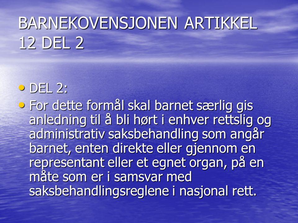 BARNEKOVENSJONEN ARTIKKEL 12 DEL 2 DEL 2: DEL 2: For dette formål skal barnet særlig gis anledning til å bli hørt i enhver rettslig og administrativ s