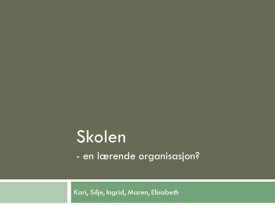 Kari, Silje, Ingrid, Maren, Elisabeth Skolen - en lærende organisasjon?