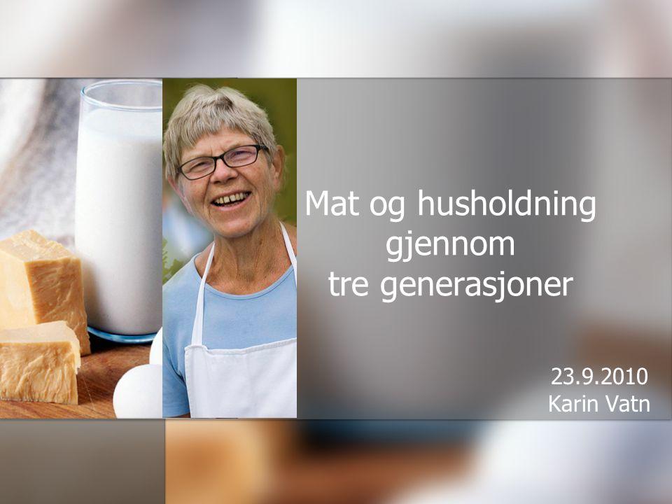 Mat og husholdning gjennom tre generasjoner 23.9.2010 Karin Vatn
